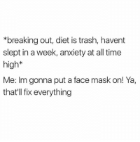 Trash, Anxiety, and Blog: *breaking out, diet is trash, havent  slept in a week, anxiety at all time  high*  Me: Im gonna put a face mask on! Ya,  that'll fix everything I swear putting a face mask on and eating like one cucumber with some coconut water makes me feel like I should start a lifestyle health blog 🙏🏼 so zen so clean so pure 🙏🏼
