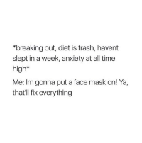 IM FUCKING DEAD LMAO, i do this weekly i'm 😂😂😂: *breaking out, diet is trash, havent  slept in a week, anxiety at all time  high*  Me: Im gonna put a face mask on! Ya,  that'll fix everything IM FUCKING DEAD LMAO, i do this weekly i'm 😂😂😂