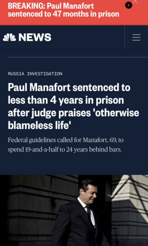 """Life, News, and Prison: BREAKING: Paul Manafort  sentenced to 47 months in prison  NEWS  RUSSIA INVESTIGATION  Paul Manafort sentenced to  less than 4 years in prison  after judge praises 'otherwise  blameless life'  Federal guidelines called for Manafort, 69, to  spend 19-and-a-half to 24 years behind bars. The Reeeee heard 'round the world: 47 months, deadlocked jury on 10 other counts, a judge that admonishes Mueller's Special Counsel for """"excessive sentencing request"""" and states, """"the conviction had NOTHING to do Russian Collusion."""" The Salt Mine is open, Folks!"""