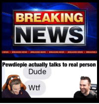 Dude, Wtf, and Real: BREAKING  Pewdiepie actually talks to real person  Dude  Wtf