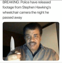 """Memes, Police, and Stephen: BREAKING: Police have released  footage from Stephen Hawking's  wheelchair camera the night he  passed away <p>NEILLLL via /r/memes <a href=""""http://ift.tt/2pmnGlQ"""">http://ift.tt/2pmnGlQ</a></p>"""