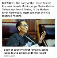"This is very unfortunate. 💔 Rest in peace Honorable Sheila Abdus-Salaam! 🙏🙏 - ""When Judge Abdus-Salaam — the first black woman to serve on New York State's highest court — failed to appear at work on Wednesday, her assistant grew concerned and contacted her husband, who reported her missing, the law enforcement officials said. Then that afternoon, there was a terrible discovery: The judge's body floating, fully clothed and with no apparent signs of trauma, in the Hudson River. The unexpected death was shocking and saddening and even set off some suspicions among Judge Abdus-Salaam's friends and colleagues, many of whom said she had given no indication that anyone — including herself — would want to do her harm. In the hours after her body was found, the police said they were treating her death as a suicide. The judge, 65, had recently told friends and a doctor that she was suffering from stress. And tragedy had followed her closely: On Easter in 2012, her mother committed suicide at age 92, according to two law enforcement officials. Two years later, around the same holiday, her brother shot himself to death, the officials said. But by Thursday afternoon, investigators had reached no clear conclusion, according to the officials, who spoke on the condition of anonymity because the investigation was continuing."" - via New York Times. sheilaabdussalaam muslimban NoMuslimRegistry DumpTrump NoMuslimBan: BREAKING: The body of the United States'  first-ever female Muslim judge Sheila Abdus-  Salaam was found floating in the Hudson  River Wednesday afternoon after she was  reported missing.  Body of country's first female Muslim  judge found in Hudson River: report  thehill.com This is very unfortunate. 💔 Rest in peace Honorable Sheila Abdus-Salaam! 🙏🙏 - ""When Judge Abdus-Salaam — the first black woman to serve on New York State's highest court — failed to appear at work on Wednesday, her assistant grew concerned and contacted her husband, who reported her missing, the law enforcement officials said. Then that afternoon, there was a terrible discovery: The judge's body floating, fully clothed and with no apparent signs of trauma, in the Hudson River. The unexpected death was shocking and saddening and even set off some suspicions among Judge Abdus-Salaam's friends and colleagues, many of whom said she had given no indication that anyone — including herself — would want to do her harm. In the hours after her body was found, the police said they were treating her death as a suicide. The judge, 65, had recently told friends and a doctor that she was suffering from stress. And tragedy had followed her closely: On Easter in 2012, her mother committed suicide at age 92, according to two law enforcement officials. Two years later, around the same holiday, her brother shot himself to death, the officials said. But by Thursday afternoon, investigators had reached no clear conclusion, according to the officials, who spoke on the condition of anonymity because the investigation was continuing."" - via New York Times. sheilaabdussalaam muslimban NoMuslimRegistry DumpTrump NoMuslimBan"