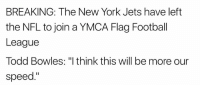 "Football, New York, and New York Jets: BREAKING: The New York Jets have left  the NFL to join a YMCA Flag Football  League  Todd Bowles: ""I think this will be more our  speed."" 😱😱😱  Credit - Notsportscenter"