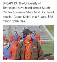 """university of tennessee: BREAKING: The University of  Tennessee have hired former South  Central Louisiana State Mud Dog head  coach, """"Coach Klein"""", to a 7-year, $58  million dollar deal."""