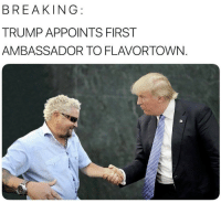 Trump, First, and Breaking: BREAKING  TRUMP APPOINTS FIRST  AMBASSADOR TO FLAVORTOWN.