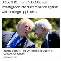 America, College, and Funny: BREAKING: Trump's DOJ to start  investigation into discrimination against  white college applicants.  Justice Dept. to Take On Affirmative Action in  College Admissions  nytimes.com How do you feel about this? 🔴www.TooSavageForDemocrats.com🔴 JOINT INSTAGRAM: @rightwingsavages DonaldTrump Trump 2A MakeAmericaGreatAgain Conservative Republican Liberal Democrat Ccw247 MAGA Politics LiberalLogic Savage TooSavageForDemocrats Instagram Merica America PresidentTrump Funny True SecondAmendment