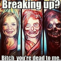 dead to me: Breaking up  0  Bitch you're dead to me.