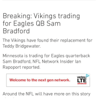 Sam Bradford to the Vikings. What do you think? packers Vikings skol nfl gopackgo: Breaking: Vikings trading  for Eagles QB Sam  Bradford  The Vikings have found their replacement for  Teddy Bridgewater.  Minnesota is trading for Eagles quarterback  Sam Bradford, NFL Network Insider lan  Rapoport reported.  veriz  Welcome to the next gen network.  LTE  advanced  Around the NFL will have more on this story Sam Bradford to the Vikings. What do you think? packers Vikings skol nfl gopackgo