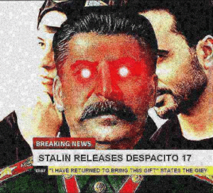 Despacito 6 is still better: BREAKINGNEWS  STALIN RELEASES DESPACITO 17  I HAVE RETURNED TO BRING THIS SIFTSTATES THE CIEY Despacito 6 is still better