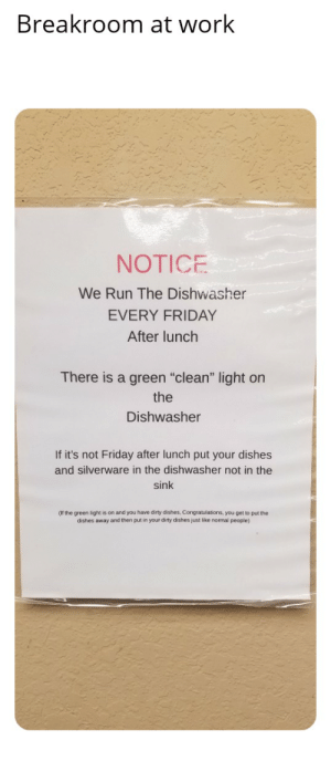 """Somebody's fluent in sarcasm: Breakroom at work  NOTICE  We Run The Dishwasher  EVERY FRIDAY  After lunch  There is a green """"clean"""" light on  the  Dishwasher  If it's not Friday after lunch put your dishes  and silverware in the dishwasher not in the  sink  (If the green light is on and you have dirty dishes, Congratulations, you get to put the  dishes away and then put in your dirty dishes just like normal people) Somebody's fluent in sarcasm"""