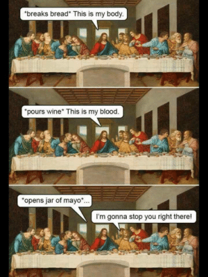 loloftheday:  The Last Supper.: breaks bread* This is my body  pours wine* This is my blood.  opens jar of mayo.  I'm gonna stop you right there! loloftheday:  The Last Supper.
