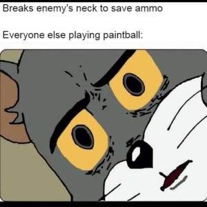 survival of the fittest: Breaks enemy's neck to save ammo  Everyone else playing paintball: survival of the fittest