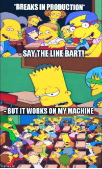 When I am the only dev in my team and something breaks: BREAKS IN PRODUCTION*  SAYTHE LINE BART!  BUT IT WORKS ON MY MACHINE  imgflip.com When I am the only dev in my team and something breaks