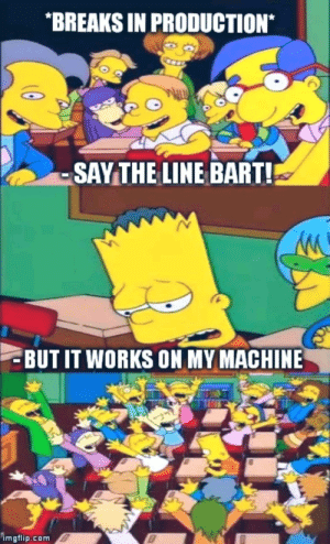 Bart, Com, and Works: BREAKS IN PRODUCTION*  SAYTHE LINE BART!  BUT IT WORKS ON MY MACHINE  imgflip.com Say the line Bart!