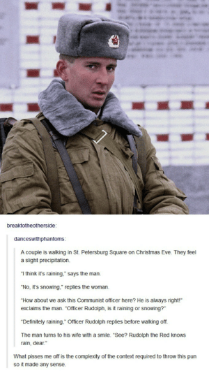 """In Soviet Russiaomg-humor.tumblr.com: breaktotheotherside  danceswithphantoms  A couple is walking in St. Petersburg Square on Christmas Eve. They feel  a slight precipitation  """"I think it's raining,"""" says the man  """"No, it's snowing,"""" replies the woman  """"How about we ask this Communist officer here? He is always right!""""  exclaims the man. """"Officer Rudolph, is it raining or snowing?""""  """"Definitely raining,"""" Officer Rudolph replies before walking off  The man turns to his wife with a smile. """"See? Rudolph the Red knows  rain, dear.""""  What pisses me off is the complexity of the context required to throw this pun  so it made any sense In Soviet Russiaomg-humor.tumblr.com"""