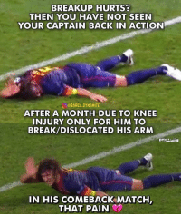 Memes, Break, and Match: BREAKUP HURTS?  THEN YOU HAVE NOT SEEN  YOUR CAPTAIN BACK IN ACTION  し@BARCA.DYNAMITE  AFTER A MONTH DUE TO KNEE  INJURY ONLY FOR HIM TO  BREAK/DISLOCATED HIS ARM  DYNAMİTE  IN HIS COMEBACK MATCH The pain he was in...🥺