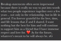 💔💔💔 Gigi & Zayn each make their breakup official. gigihadid zaynmalik tmz breakup: Breakup statements often seem impersonal  because there is really no way to put into words  what two people experience together over a few  years. not only in the relationship, but in life in  general. I'm forever grateful for the love, time,  and life lessons that Z and I shared. I want  nothing but the best for him and will continue  to support him as a friend that I have immense  respect and love for. As for the future,  whatever's meant to be will always be. xG 💔💔💔 Gigi & Zayn each make their breakup official. gigihadid zaynmalik tmz breakup
