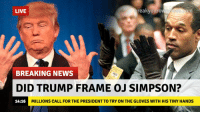 OJ Simpson: breakyouro  LIVE  30m  BREAKING NEWS  DID TRUMP FRAME OJ SIMPSON?  14:16  MILLIONS CALL FOR THE PRESIDENT TO TRY ON THE GLOVES WITH HIS TINY HANDS