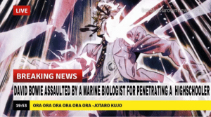 David Bowie, Lit, and News: breakyourownnews.com  LIVE  BREAKING NEWS  DAVID BOWIE ASSAULTED BY A MARINE BIOLOGIST FOR PENETRATING A HIGHSCHOOLER  ORA ORA ORA ORA ORA ORA -JOTARO KUJO  19:53 Part 4 looking kinda Lit