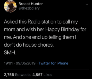 Mama had to let it out: Breast Hunter  @thezbdiary  Asked this Radio station to call my  mom and wish her Happy Birthday for  me. And she end up telling them l  don't do house chores.  SMH  19:01 09/05/2019 Twitter for iPhone  2,756 Retweets 4,857 Likes Mama had to let it out