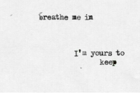 Breathe Me, Yours, and Breathe: breathe me in  I'm yours to  keep