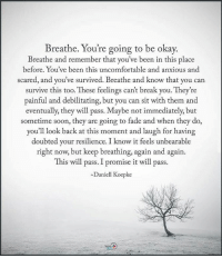 Breathe.. You're going to be okay... positiveenergyplus: Breathe. You're going to be okay.  Breathe and remember that you've been in this place  before. You've been this uncomfortable and anxious and  scared, and you've survived. Breathe and know that you can  survive this too. These feelings can't break you. They're  painful and debilitating, but you can sit with them and  eventually, they will pass. Maybe not immediately, but  sometime soon, they are going to fade and when they do,  you'll look back at this moment and laugh for having  doubted your resilience. I know it feels unbearable  right now, but keep breathing, again and again.  This will pass. I promise it will pass.  Daniell Koepke Breathe.. You're going to be okay... positiveenergyplus