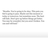 """Soon..., Okay, and Today: """"Breathe. You're going to be okay. This pain you  feel is going to pass. Maybe not this moment or  today or tomorrow, but sometime soon. The hurt  will fade. Don't give up before things get better.  You may be wounded, but you aren't broken. You  can and will heal."""