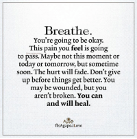 Love, Memes, and Soon...: Breathe  You're going to be okay.  This pain you feel is going  to pass. Maybe not this moment or  today or tomorrow, but sometime  soon. The hurt will fade. Don't give  up before things get better. You  may be wounded, but you  aren't broken. You can  and will heal.  fb/Agapo Love AgapΩ