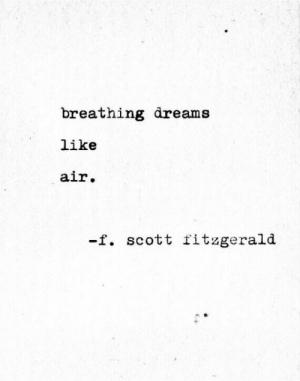 f scott fitzgerald: breathing dreams  like  air.  -f. scott fitzgerald