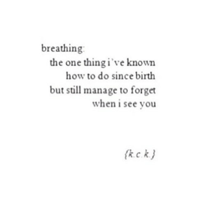 https://iglovequotes.net/: breathing  the one thing i've known  how to do since birth  but still manage to forget  when i see you https://iglovequotes.net/