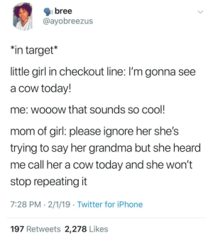 "Dank, Grandma, and Iphone: bree  @ayobreezus  ""in target*  little girl in checkout line: I'm gonna see  a cow today!  me: wooow that sounds so cool  mom of girl: please ignore her she's  trying to say her grandma but she hearod  me call her a cow today and she won't  stop repeating it  7:28 PM 2/1/19 Twitter for iPhone  197 Retweets 2,278 Likes granny's a cow by Jitchell_Miang MORE MEMES"