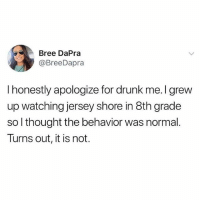 When in doubt, blame MTV: Bree DaPra  @BreeDapra  I honestly apologize for drunk me. I grew  up watching jersey shore in 8th grade  so l thought the behavior was normal.  Turns out, it is not. When in doubt, blame MTV