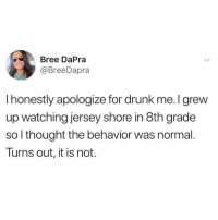 Honestly sorry not sorry WHERES THE BEACHHHHHHHH?!?! 😩😘🙋🏽‍♀️🍹🍹(twitter - BreeDarpa): Bree DaPra  @BreeDapra  I honestly apologize for drunk me. I grew  up watching jersey shore in 8th grade  so l thought the behavior was normal.  Turns out, it is not. Honestly sorry not sorry WHERES THE BEACHHHHHHHH?!?! 😩😘🙋🏽‍♀️🍹🍹(twitter - BreeDarpa)