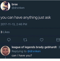 Drop an F to pay respects to homie for shooting like Shaq at the free throw: bree  @drxnken  you can have anything just ask  2017-11-13, 2:46 PM  3 Likes  league of legends brady gebhardt 3  Replying to @drxnken  can i have you? Drop an F to pay respects to homie for shooting like Shaq at the free throw