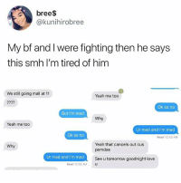 Love, Memes, and Smh: bree$  @kunihirobree  My bf and I were fighting then he says  this smh I'm tired of him  We still going mall at 11  Yeah me too  Ok so no  But I'm mad  Why  Yeah me too  Ur mad and I'm mad  Ok so no  Read 12:32 AM  Yeah that cancels out cus  pemdas  Why  or mad and immad  See u tomorrow goodnight love  Read 12:32 AMU 😂😂😂 • Follow @savagememesss for more posts daily