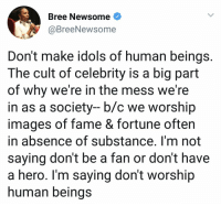 Do y'all agree with this? 🤔 https://t.co/IroncYPY64: Bree Newsome<  @BreeNewso  me  Don't make idols of human beings.  The cult of celebrity is a big part  of why we're in the mess we're  in as a society- b/c we worship  images of fame & fortune often  in absence of substance. I'm not  saying don't be a fan or don't have  a hero. Im saying don't worship  human beinas Do y'all agree with this? 🤔 https://t.co/IroncYPY64