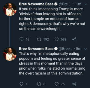 """Watching the World Burn.: Bree Newsome Bass  @Bre... 11m  you think impeaching Trump is more  """"divisive"""" than leaving him in office to  further trample on notions of human  rights & democracy, that's why we're not  on the same wavelength.  If  13  L192  689  Bree Newsome Bass @Bree... .5m  That's why I'm metaphorically eating  popcorn and feeling no greater sense of  stress in this moment than in the days  prior when folks insisted on normalizing  the overt racism of this administration.  L 6  1  75 Watching the World Burn."""