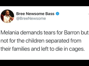 She really doesn't care, does she?: Bree Newsome Bass  @BreeNewsome  Melania demands tears for Barron but  not for the children separated from  their families and left to die in cages. She really doesn't care, does she?