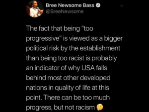 "The ""establishment"" is getting things twisted: Bree Newsome Bass  @BreeNewsome  The fact that being ""too  progressive"" is viewed as a bigger  political risk by the establishment  than being too racist is probably  an indicator of why USA falls  behind most other developed  nations in quality of life at this  point. There can be too much  progress, but not racism The ""establishment"" is getting things twisted"