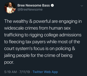 And the system is working as planned: Bree Newsome Bass  @BreeNewsome  The wealthy & powerful are engaging in  widescale crimes from human sex  trafficking to rigging college admissions  to fleecing tax payers while most of the  court system's focus is on policing &  jailing people for the crime of being  poor.  5:19 AM 7/11/19 Twitter Web App And the system is working as planned