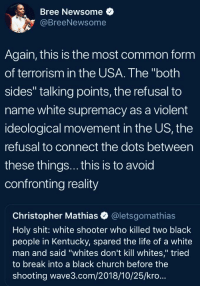 "Blackpeopletwitter, Church, and Funny: Bree Newsome  @BreeNewsome  Again, this is the most common form  of terrorism in the USA. The ""both  sides"" talking points, the refusal to  name white supremacy as a violent  ideological movement in the US, the  refusal to connect the dots between  these things... this is to avoid  confronting reality  Christopher Mathias @letsgomathias  Holy shit: white shooter who killed two black  people in Kentucky, spared the life of a white  man and said ""whites don't kill whites,"" tried  to break into a black church before the  shooting wave3.com/2018/10/25/kro..."