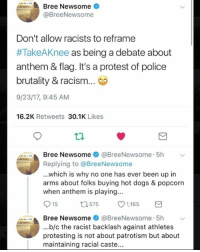 Dogs, Memes, and Police: Bree Newsome *  @BreeNewsome  Don't allow racists to reframe  #TakeAKnee as being a debate about  anthem & flag. It's a protest of police  brutality & racism..  9/23/17, 9:45 AM  16.2K Retweets 30.1K Likes  Bree Newsome * @BreeNewsome. 5h ﹀  Replying to @BreeNewsome  ...which is why no one has ever been up in  arms about folks buying hot dogs & popcorn  when anthem is playing...  015  575  1,165  3  Bree Newsome + @BreeNewsome . 5h  ...b/c the racist backlash against athletes  protesting is not about patrotism but about  maintaining racial caste...  艹..,.  ﹀