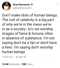 "Blackpeopletwitter, Images, and Hero: Bree Newsome  @BreeNewsome  Don't make idols of human beings  The cult of celebrity is a big part  of why we're in the mess we're  in as a society- b/c we worship  images of fame & fortune often  in absence of substance. I'm not  saying don't be a fan or don't have  a hero. I'm saying don't worship  human beings  12:00 a.m. 26 Apr 18  18.6K Retweets 53K Likes <p>But ""insert celebrity's name here"" is so hot though! (via /r/BlackPeopleTwitter)</p>"