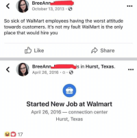 @Trended was voted 1 offensive meme page! (18+ only 🔞😈): BreeAn  October 13, 2013  So sick of WalMart employees having the worst attitude  towards customers. It's not my fault WalMart is the only  place that would hire you  Like  Share  BreeAnnis in Hurst, Texas.  April 26, 2016 .  Started New Job at Walmart  April 26, 2016 connection center  Hurst, Texas  2K @Trended was voted 1 offensive meme page! (18+ only 🔞😈)