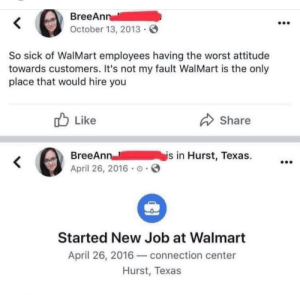 not my fault: BreeAnn  October 13, 2013  So sick of WalMart employees having the worst attitude  towards customers. It's not my fault WalMart is the only  place that would hire you  Like  Share  is in Hurst, Texas.  BreeAnn  April 26, 2016 o  Started New Job at Walmart  April 26, 2016connection center  Hurst, Texas