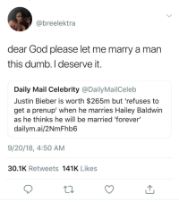 "Dumb, God, and Justin Bieber: @breelektra  dear God please let me marry a man  this dumb. I deserve it  Daily Mail Celebrity @Daily MailCelelb  Justin Bieber is worth $265m but 'refuses to  get a prenup' when he marries Hailey Baldwin  as he thinks he will be married 'forever'  dailym.ai/2NmFhb6  9/20/18, 4:50 AM  30.1K Retweets 141K Likes ""I deserve it"""