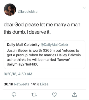 "Dank, Dumb, and God: @breelektra  dear God please let me marry a man  this dumb. I deserve it  Daily Mail Celebrity @Daily MailCelelb  Justin Bieber is worth $265m but 'refuses to  get a prenup' when he marries Hailey Baldwin  as he thinks he will be married 'forever'  dailym.ai/2NmFhb6  9/20/18, 4:50 AM  30.1K Retweets 141K Likes ""I deserve it"" by schiffreagent MORE MEMES"