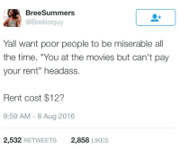 """Blackpeopletwitter, Logic, and Movies: BreeSummers  @Breliloquy  llavy  Yall want poor people to be miserable all  the time. """"You at the movies but can't pay  your rent"""" headass  Rent cost $12?  9:59 AM -8 Aug 2016  2,532 RETWEETS  2,858 LIKES <p>The &ldquo;all poor people must be miserable&rdquo; logic (via /r/BlackPeopleTwitter)</p>"""