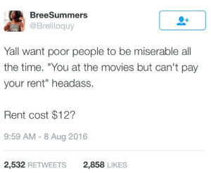 "Logic, Movies, and Time: BreeSummers  @Breliloquy  llavy  Yall want poor people to be miserable all  the time. ""You at the movies but can't pay  your rent"" headass  Rent cost $12?  9:59 AM -8 Aug 2016  2,532 RETWEETS  2,858 LIKES The all poor people must be miserable logic"