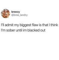 Blacked, Sober, and Girl Memes: breezy  @bree_landry  I'll admit my biggest flaw is that l think  I'm sober until im blacked out But that's legit the only one I swear